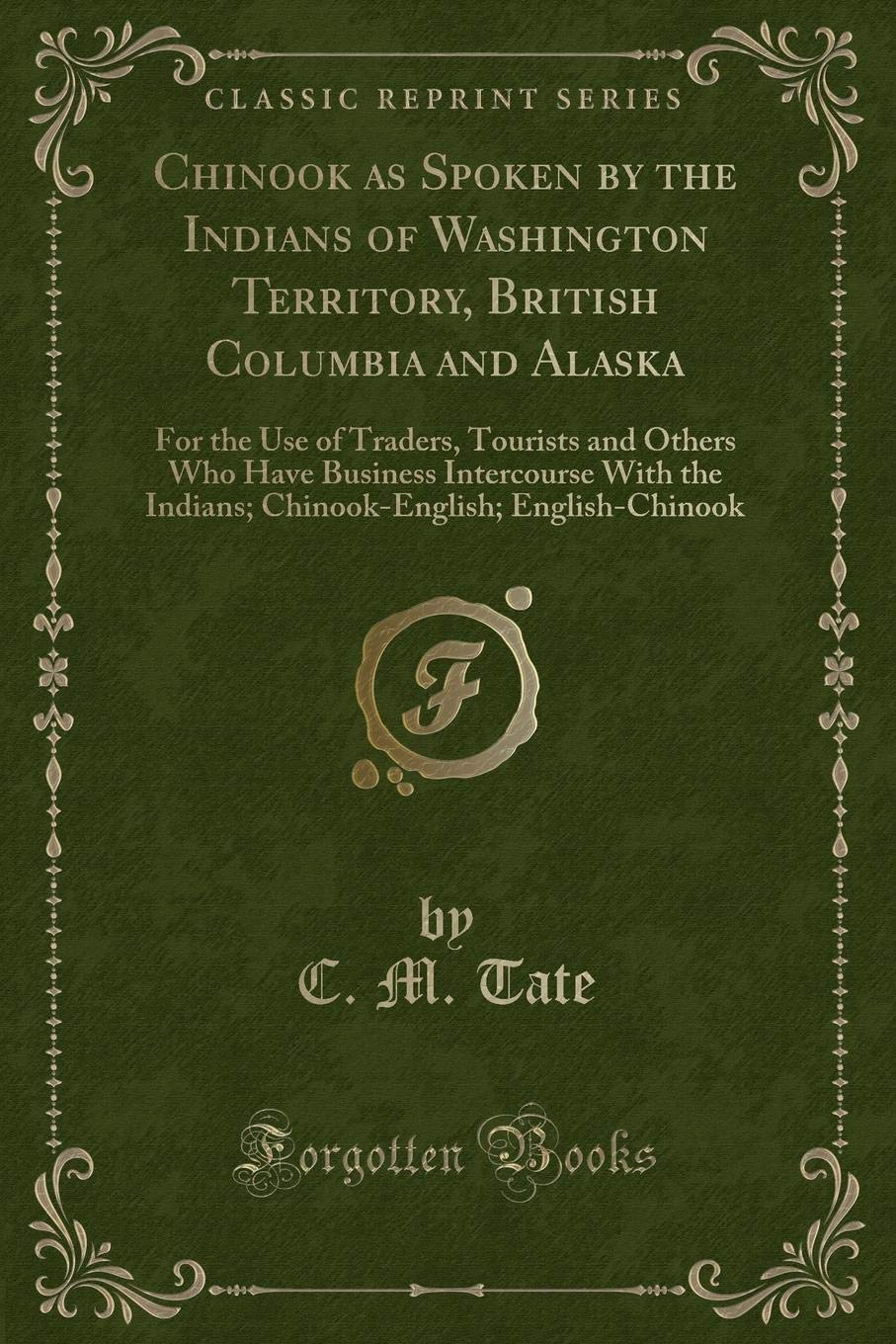 Chinook as Spoken by the Indians of Washington Territory, British Columbia and Alaska: For the Use of Traders, Tourists and Others Who Have Business ... English-Chinook (Classic Reprint) pdf