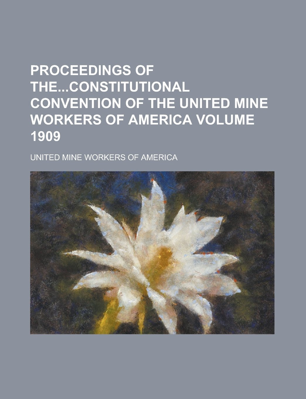 Download Proceedings of Theconstitutional Convention of the United Mine Workers of America Volume 1909 PDF