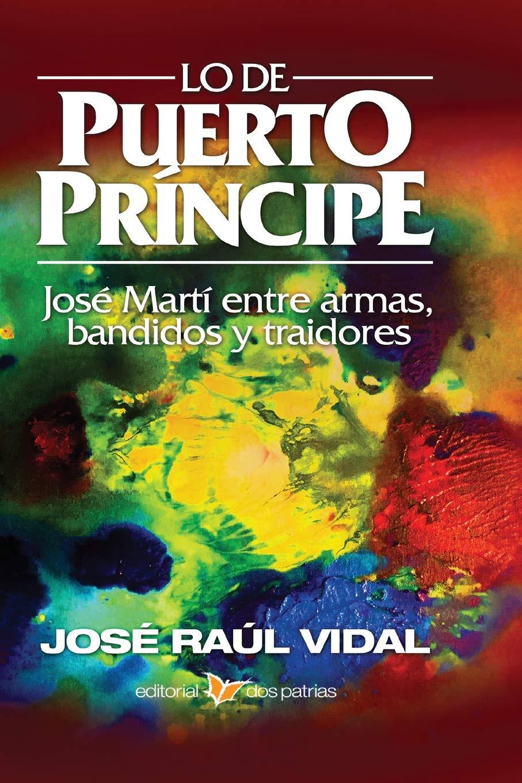Lo de Puerto Príncipe. José Martí entre armas, bandidos y traidores: Amazon.es: Vidal y Franco, Sr. José Raúl: Libros