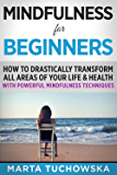 Mindfulness for Beginners: How to Drastically Transform All Areas of Your Life & Health with Powerful Mindfulness Techniques (Meditation, Mindfulness & Healing Book 8)