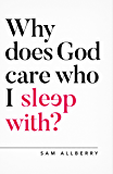 Why does God care who I sleep with? (Oxford Apologetics)