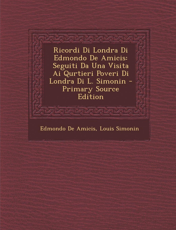 Ricordi Di Londra Di Edmondo De Amicis: Seguiti Da Una Visita Ai Qurtieri Poveri Di Londra Di L. Simonin (Italian Edition) PDF