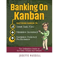 Banking on Kanban: Mastering Kanban to Boost Cash Flow, Minimize Inventory, and Maximize Delivery Performance