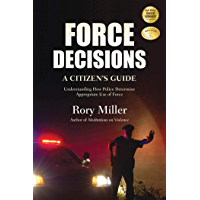 Force Decisions: A Citizen's Guide to Understanding How Police Determine Appropriate Use of Force