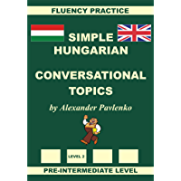 Hungarian-English, Simple Hungarian, Conversational Topics, Pre-Intermediate Level (Hungarian-English, Simple Hungarian, Fluency Practice Book 3)