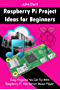 Raspberry Pi Project Ideas for Beginners: Easy Projects You Can Try With Raspberry Pi, Web Server, Music Player.
