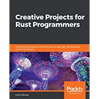 Creative Projects for Rust Programmers: Build exciting projects on domains such as web apps, WebAssembly, games, and…