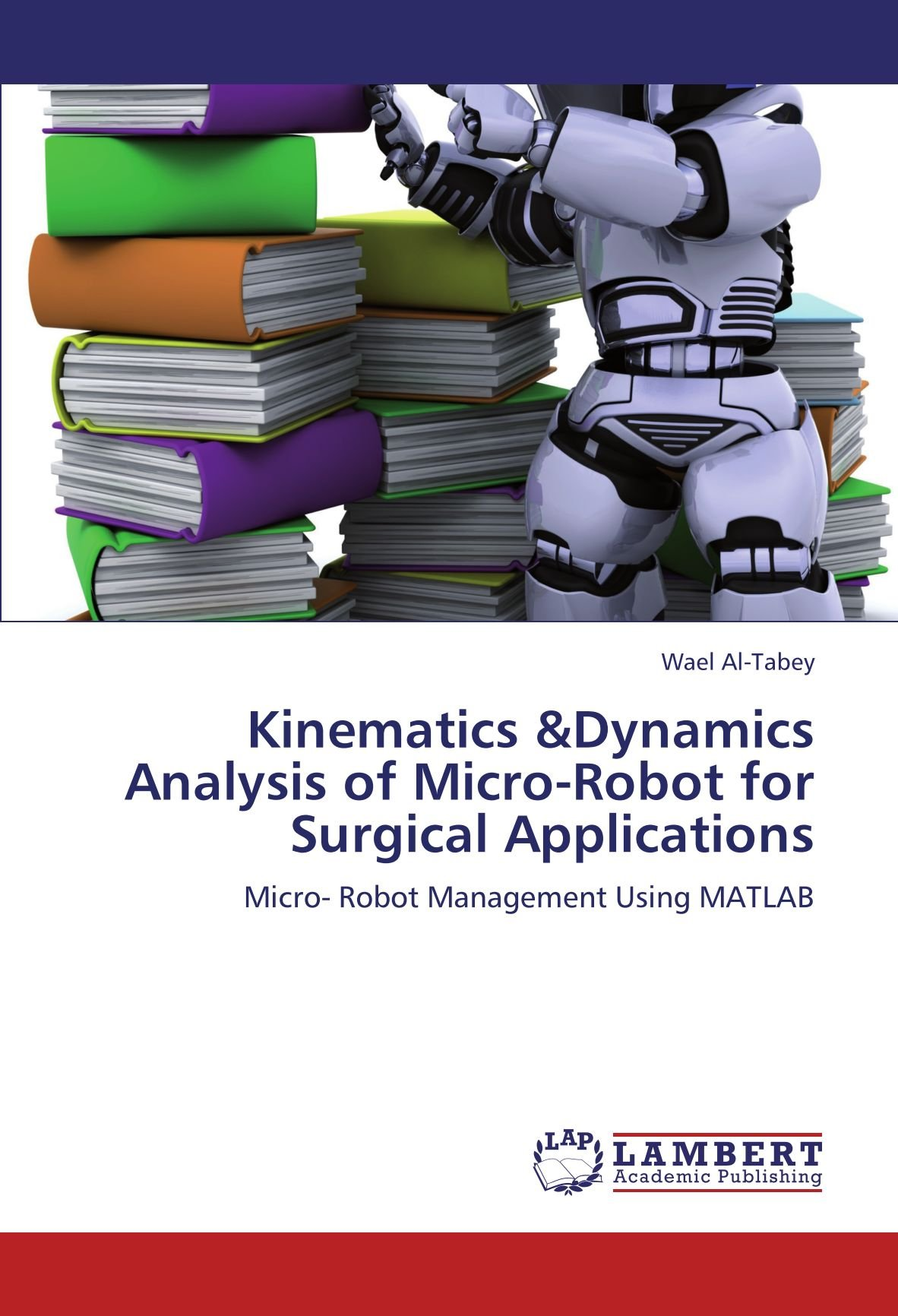 Kinematics &Dynamics Analysis of Micro-Robot for Surgical Applications: Micro- Robot Management Using MATLAB by Wael Al Tabey
