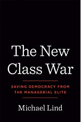 The New Class War: Saving Democracy from the Managerial Elite Kindle Edition