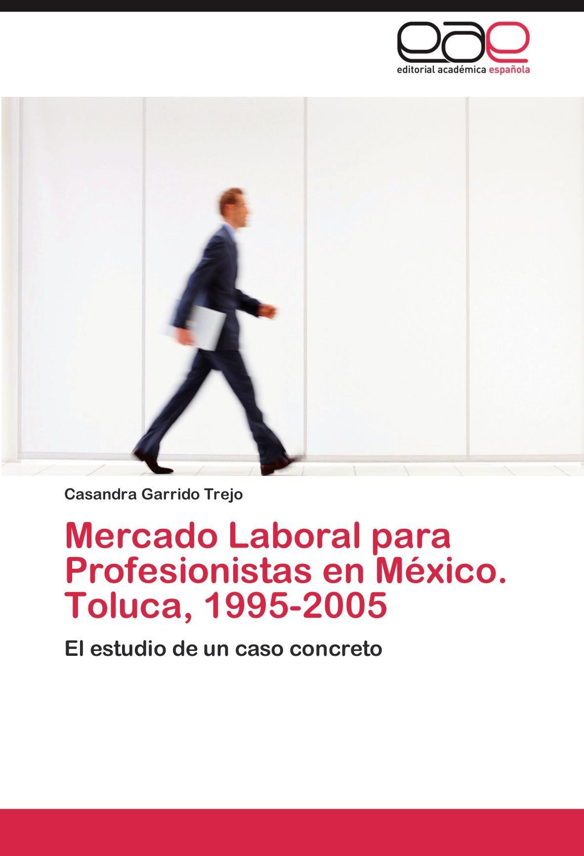Mercado Laboral para Profesionistas en México. Toluca, 1995-2005: Amazon.es: Garrido Trejo Casandra: Libros