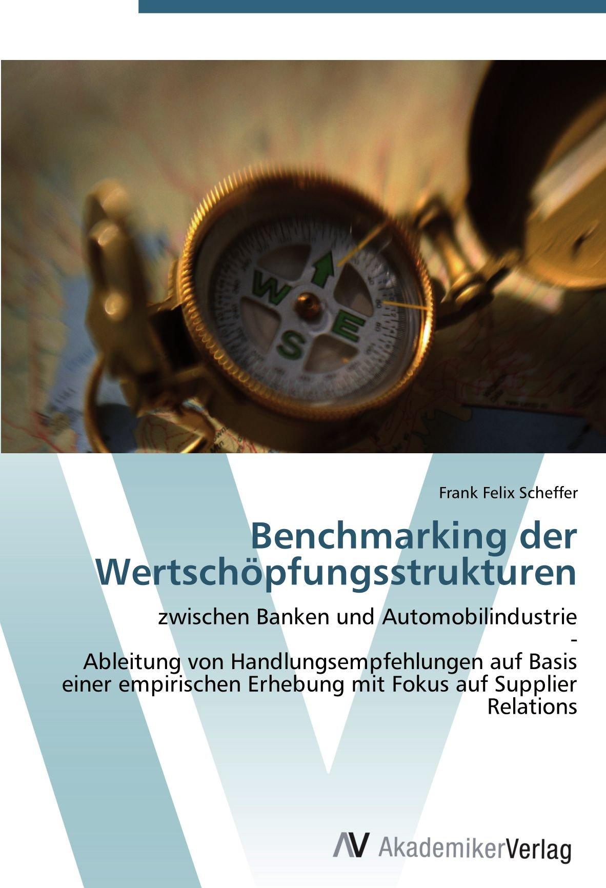 Download Benchmarking der Wertschöpfungsstrukturen: zwischen Banken und Automobilindustrie  -  Ableitung von Handlungsempfehlungen auf Basis einer empirischen ... Fokus auf Supplier Relations (German Edition) pdf