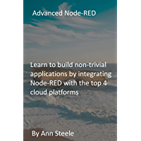 Advanced Node-RED: Learn to build non-trivial applications by integrating Node-RED with the top 4 cloud platforms…