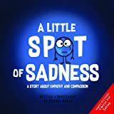 A Little SPOT of Sadness: A Story About Empathy And Compassion (Inspire to Create A Better You!)