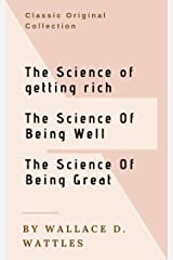 Wallace D. Wattles Classics: Trilogy - The Science of Getting Rich, The Science of Being Well, The Science of Being Great: The Original Versions Kindle Edition