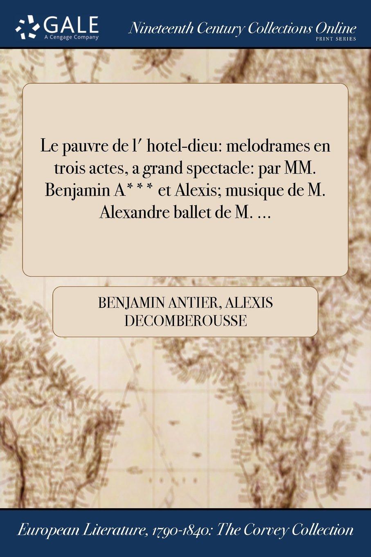 Download Le pauvre de l' hotel-dieu: melodrames en trois actes, a grand spectacle: par MM. Benjamin A*** et Alexis; musique de M. Alexandre ballet de M. ... (French Edition) ebook