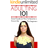 Adulting: How to Become an Adult for Beginners - Adulting 101 - Becoming a Grown-Up for Young Adults - Adulthood Basics (Help for confused People - How ... a Grown-Up - Adulting for Dummies Book 1)