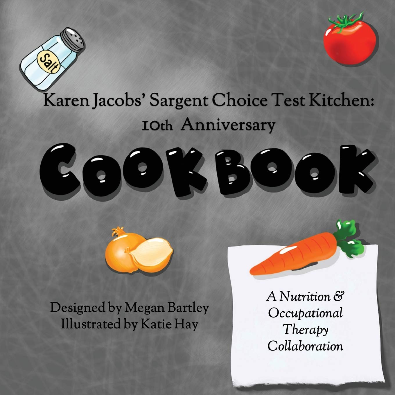Karen Jacobs Sargent Choice Test Kitchen Cookbook 10th Anniversary Hay Katie Jacobs Karen Bartley Megan 9780998211954 Amazon Com Books
