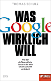 Was Google wirklich will: Wie der einflussreichste Konzern der Welt unsere Zukunft verändert - Ein SPIEGEL-Buch