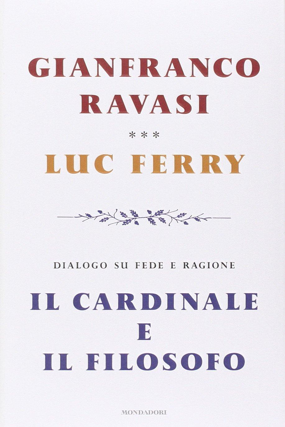Il cardinale e il filosofo. Dialogo su fede e ragione Copertina rigida – 4 mar 2014 Gianfranco Ravasi Luc Ferry G. Sias Mondadori