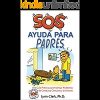 SOS Ayuda Para Padres: Una guía práctica para manejar problemas de conducta comunes y corrientes