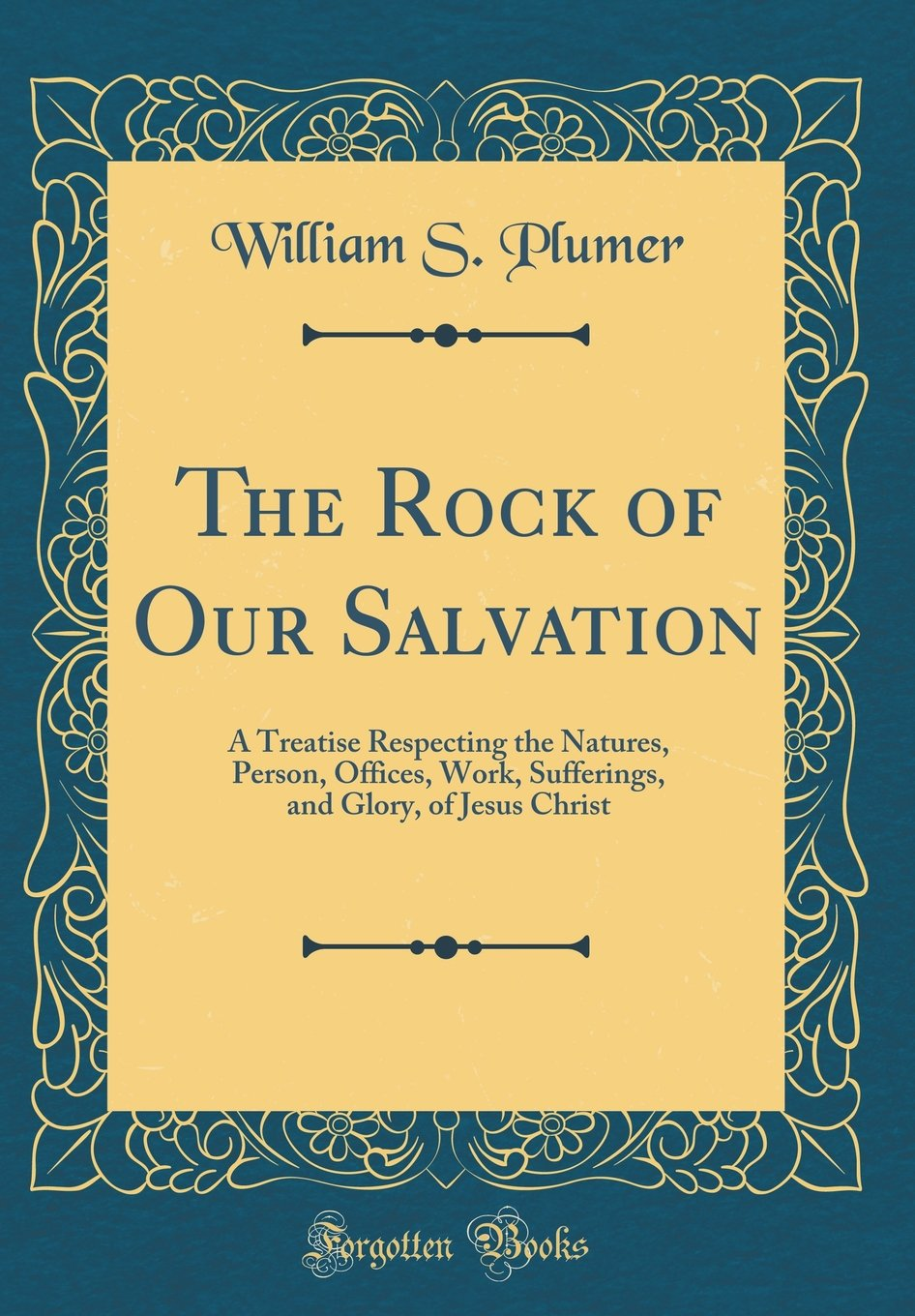 The Rock of Our Salvation: A Treatise Respecting the Natures, Person, Offices, Work, Sufferings, and Glory, of Jesus Christ (Classic Reprint) pdf epub