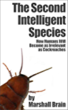 The Second Intelligent Species: How Humans Will Become as Irrelevant as Cockroaches (English Edition)