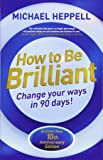 How to Be Brilliant 4th edn:Change Your Ways in 90 days!: Change Your Ways in 90 days!