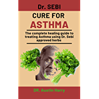 Dr. Sebi Cure For Asthma: The complete healing guide to treating Asthma using Dr. Sebi Approved herbs