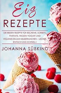 Eis Rezepte: Die besten Rezepte für Eiscreme, Sorbets, Parfaits, Frozen Yogurt und