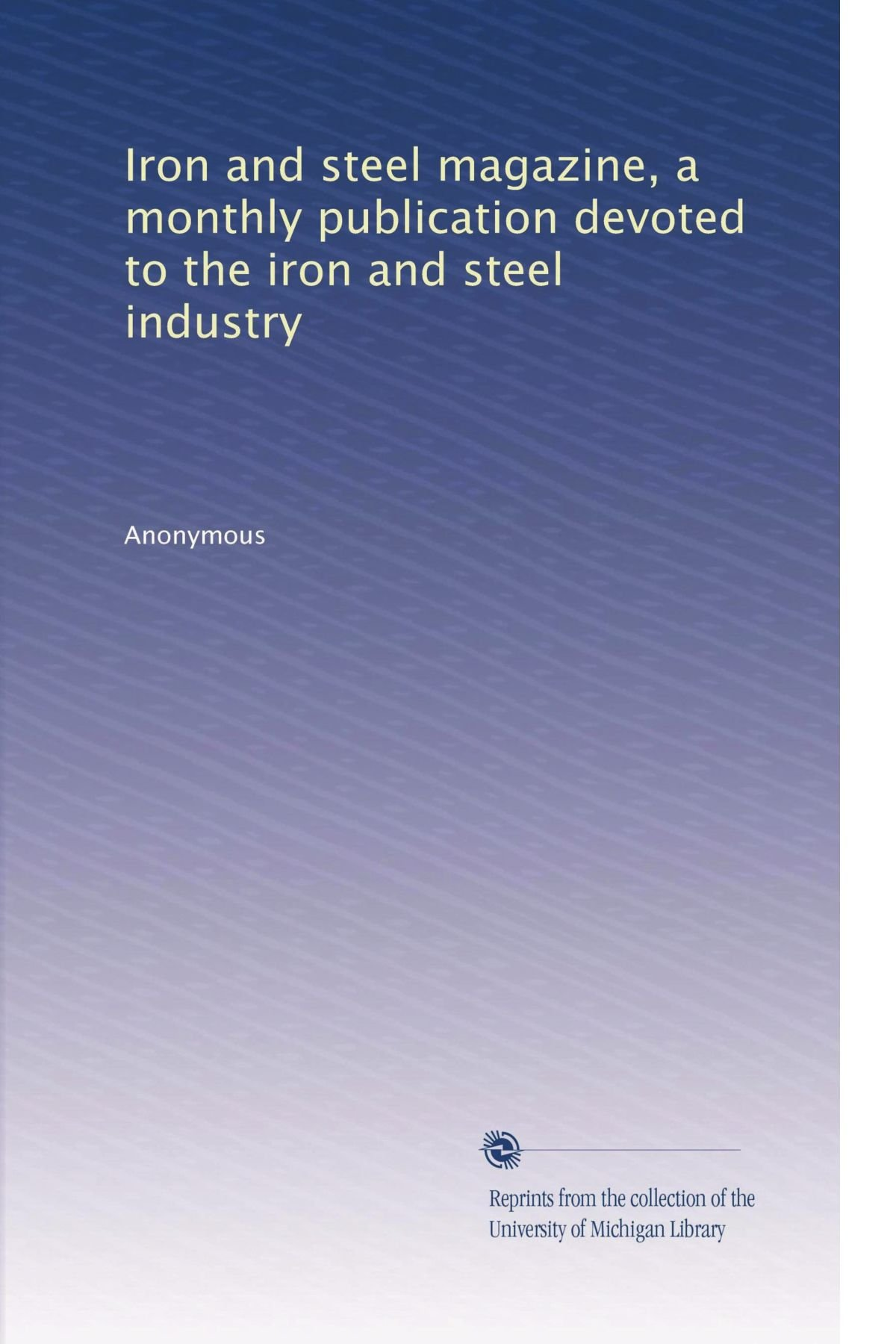 Download Iron and steel magazine, a monthly publication devoted to the iron and steel industry (Volume 6) pdf