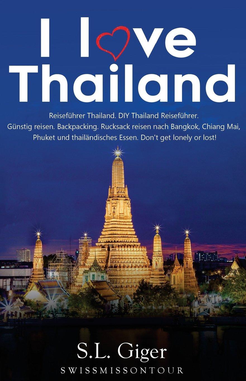 I love Thailand: Reiseführer Thailand. DIY Thailand Reiseführer. Günstig reisen. Backpacking. Rucksack reisen nach Bangkok, Chiang Mai, Phuket und thailändisches Essen. Don't get lonely or lost!
