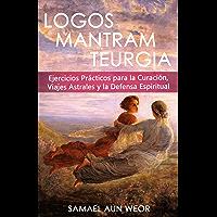 LOGOS MANTRAM TEURGIA: Ejercicios Prácticos Para la Curación, Viajes Astrales y Defensa Espiritual