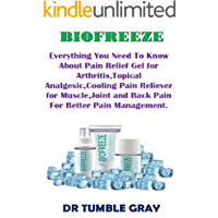 Biofreeze: Everything You Need To Know About Pain Relief Gel for Arthritis,Topical Analgesic,Cooling Pain Reliever for Muscle,Joint and Back Pain For Better Pain Management. (English Edition)