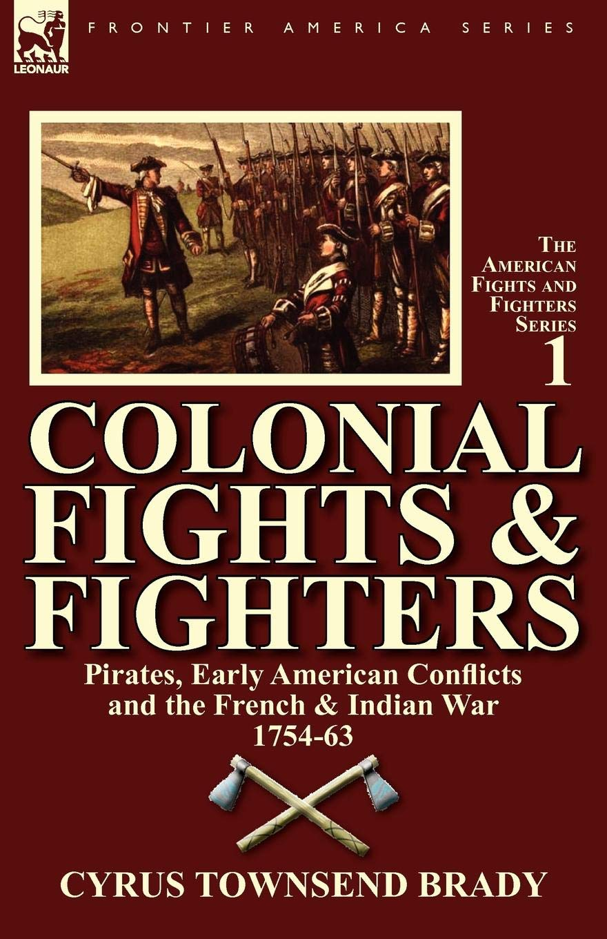 Read Online Colonial Fights & Fighters: Pirates, Early American Conflicts and the French & Indian War 1754-63 PDF