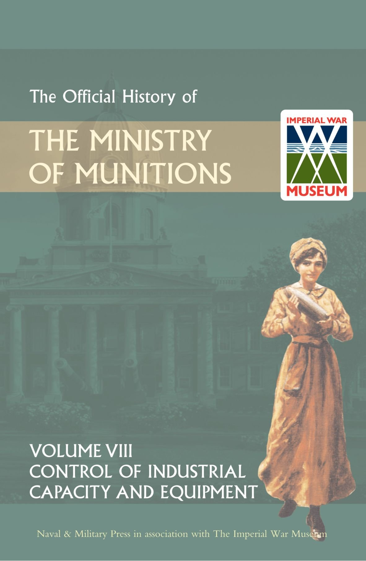 The Official History of THE MINISTRY OF MUNITIONS VOLUME VIII Control of Industrial Capacity and Equipment PDF