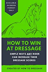 How to Win at Dressage: Simple Ways ANY Rider Can Increase Their Dressage Scores Kindle Edition