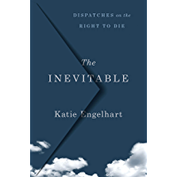The Inevitable: Dispatches on the Right to Die