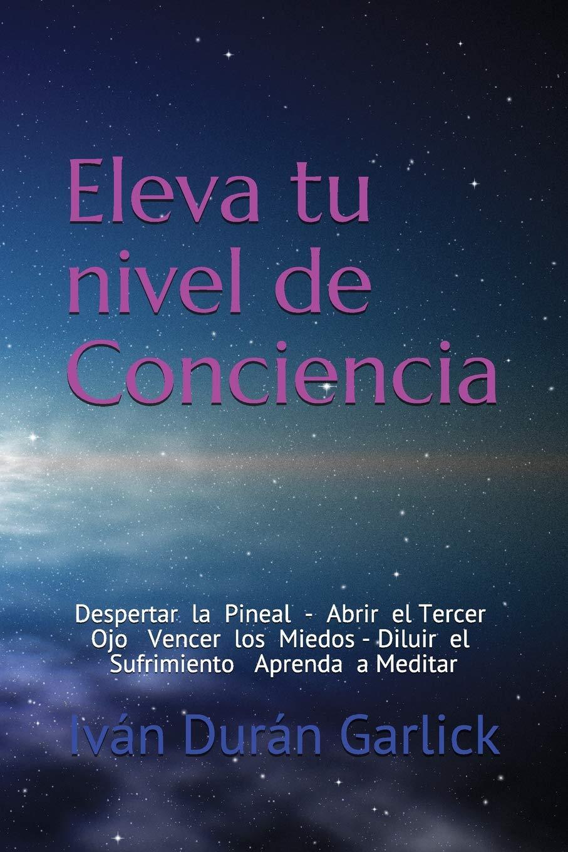 Eleva  tu  nivel  de  Conciencia: Despertar  la  Pineal   Abrir  el tercer  Ojo     Vencer  los  Miedos    Diluir  el  sufrimiento   Aprenda  a  Meditar