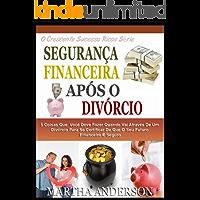SEGURANÇA FINANCEIRA APÓS O DIVÓRCIO: 5 Coisas Que Você Deve Fazer Quando Passar Pelo Divórcio Para Ter Certeza De Que Seu Futuro Financeiro É Seguro (O Crescente Sucesso Ricos Série Livro 3)