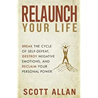 Relaunch Your Life: Break the Cycle of Self Defeat, Destroy Negative Emotions and...