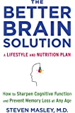 The Better Brain Solution: How to Sharpen Cognitive Function and Prevent Memory Loss at Any Age