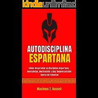 AUTODISCIPLINA ESPARTANA - CÓMO DESARROLLAR LA DISCIPLINA ESPARTANA, MENTALIDAD, MOTIVACIÓN Y UNA INQUEBRANTABLE FUERZA…