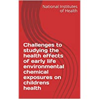 Challenges to studying the health effects of early life environmental chemical exposures...