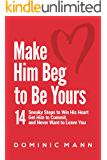Make Him Beg to Be Yours: 14 Sneaky Steps to Win His Heart, Get Him to Commit, and Never Want to Leave You