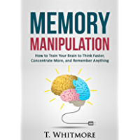 Memory Improvement: Memory Manipulation: How to Train Your Brain to Think Faster, Concentrate More, and Remember Anything (English Edition)