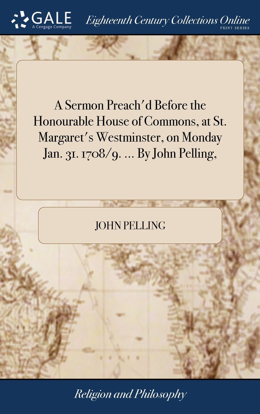 Download A Sermon Preach'd Before the Honourable House of Commons, at St. Margaret's Westminster, on Monday Jan. 31. 1708/9. ... by John Pelling, pdf epub
