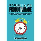 Fórmula Da Produtividade: 10 Passos Para Vencer A Procrastinação, Fugir Das Distrações Mais Comuns E Ser Mais Eficiente
