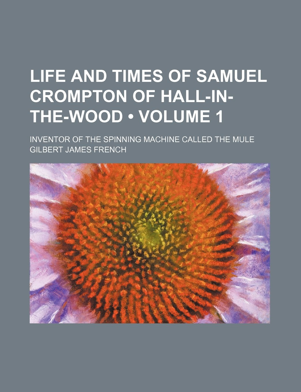 Life and times of Samuel Crompton of Hall-in-the-Wood Volume 1 ...