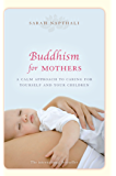 Buddhism for Mothers: A calm approach to caring for yourself and your children (English Edition)