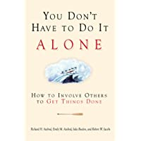 You Don't Have to Do It Alone: How to Involve Others to Get Things Done